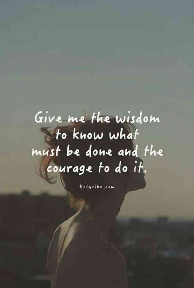 """""""Give me the wisdom to know what must be done and the courage to do it."""""""