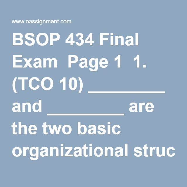 BSOP 434 Final Exam  Page 1  1. (TCO 10)________ and ________ are the two basic organizational structures associated with logistics.  2. (TCO 10)One problem with a _________ logistics structure is that, because logistics activities are scattered throughout the firm, they likely remain subservient to the objectives of the department in which they are housed.  3. (TCO 3)Rate structures deal with three factors. Which of the following is not one of them?  4. (TCO 3)A transportation manager…