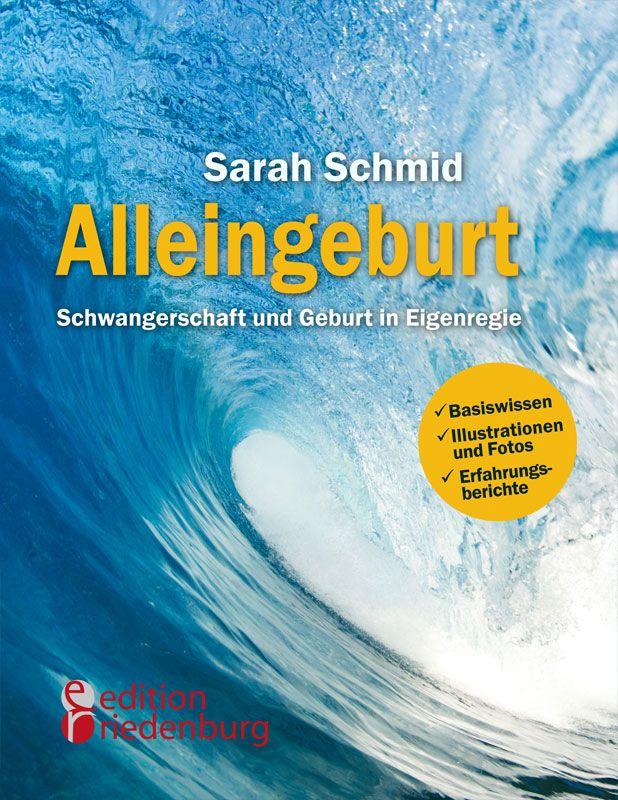 """Das Buch """"Alleingeburt"""" der Ärztin und Mutter Sarah Schmid etabliert sich als der Ratgeber für Schwangerschaft, Geburt und Alleingeburt, sehr persönlich und dennoch medizinisch fundiert."""
