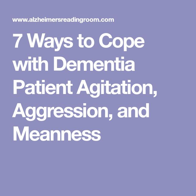 7 Ways to Cope with Dementia Patient Agitation, Aggression, and Meanness