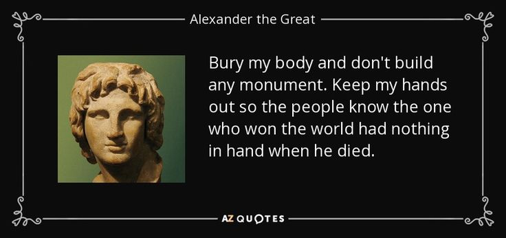 """Bury my body and don't build any monument. Keep my hands out so the people know the one who won the world had nothing in hand when he died."" Alexander the Great."