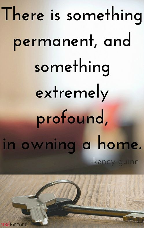 Home ownership brings a calming sense of permanence. Home is not just a place, it's a feeling.
