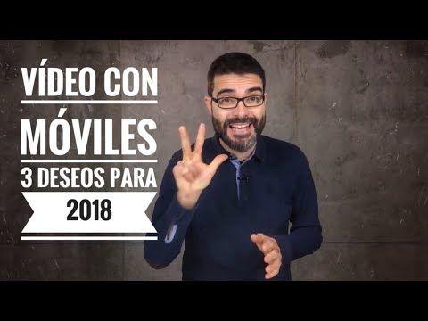 Vídeo con móviles y celulares - Mis tres deseos para 2018