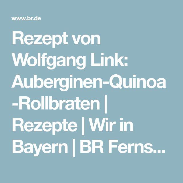 Rezept von Wolfgang Link: Auberginen-Quinoa-Rollbraten | Rezepte | Wir in Bayern | BR Fernsehen | Fernsehen | BR.de