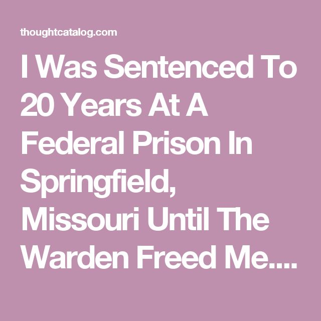 I Was Sentenced To 20 Years At A Federal Prison In Springfield, Missouri Until The Warden Freed Me. Here's My Story. | Thought Catalog