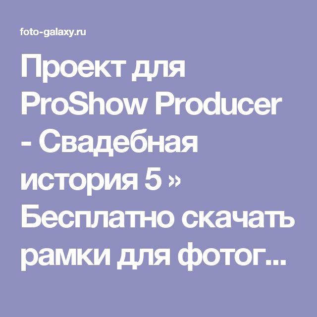 Проект для ProShow Producer - Свадебная история 5 » Бесплатно скачать рамки для фотографий,клипарт,шрифты,шаблоны для Photoshop,костюмы,рамки для фотошопа,обои,фоторамки,DVD обложки,футажи,свадебные футажи,детские футажи,школьные футажи,видеоредакторы,видеоуроки,скрап-наборы