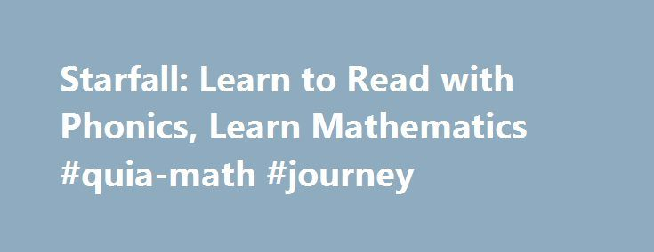 Starfall: Learn to Read with Phonics, Learn Mathematics #quia-math #journey http://south-sudan.remmont.com/starfall-learn-to-read-with-phonics-learn-mathematics-quia-math-journey/  # Get more from Starfall Join today! Starfall.com is a program service of Starfall Education Foundation, a 501(c)(3) public charity. The website opened in September of 2002 as a free public service and social enterprise supported by the Polis-Schutz family. On July 1, 2015, the Polis-Schutz family donated their…