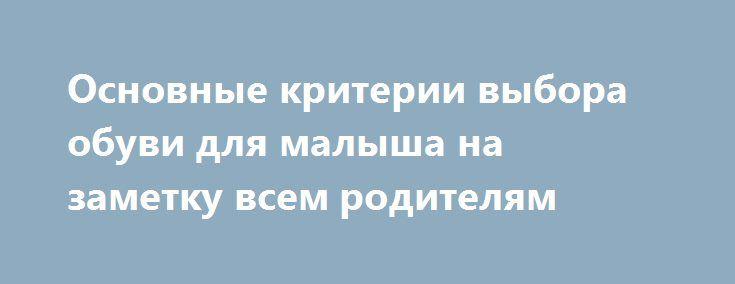 Основные критерии выбора обуви для малыша на заметку всем родителям http://podvolos.com/osnovnye-kriterii-vybora-obuvi-dlya-malysha-na-zametku-vsem-roditelyam/  Многие родители по мере выбора детской обуви задаются массой вопросов о том, какой она должна быть. И, безусловно, это правильно, так как от нее зависит насколько ребенку удобно, да и как вообще развивается его еще неокрепшая ножка. Предлагаем обратиться к ряду рекомендаций на тему выбора детской обуви. Если вы ставите цель подобрать…