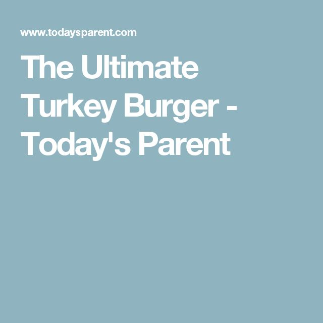 The Ultimate Turkey Burger - Today's Parent