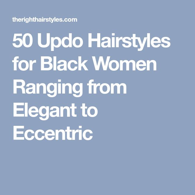 50 Updo Hairstyles for Black Women Ranging from Elegant to Eccentric