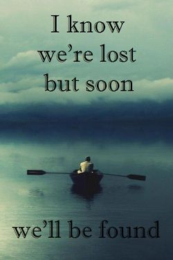 I know we're lost but soon we'll be found - Sia
