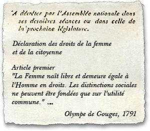 """Une grande femme du XVIII è siècle a fait la Déclaration des Droits de la Femme et de la Citoyenne: OLYMPE DE GOUGES, c'est la première qui a dit et écrit """" La femme naît libre et démeure égale à l'homme en droits"""""""
