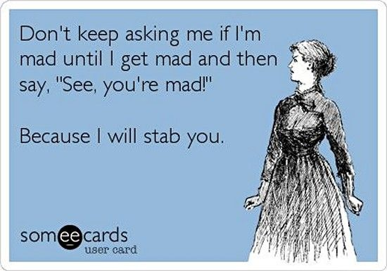 """LOL! Don't keep asking me if I'm mad until I get mad and then say """"See, you're mad!"""" Because I will stab you.. Funny E-Cards - Clicky Pix"""
