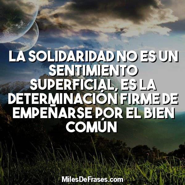 La solidaridad no es un sentimiento superficial es la determinación firme de empeñarse por el bien común