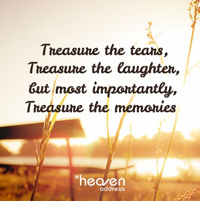 Treasure the tears, Treasure the laughter, but most importantly, Treasure the memories.