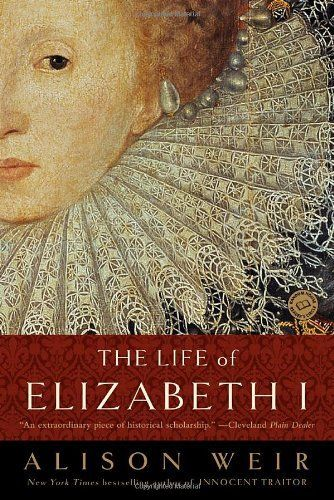 """""""The Life of Elizabeth I"""" by Alison Weir.   One of the best, most comprehensive biographies on Elizabeth I, by world-renowed historian Alison Weir."""