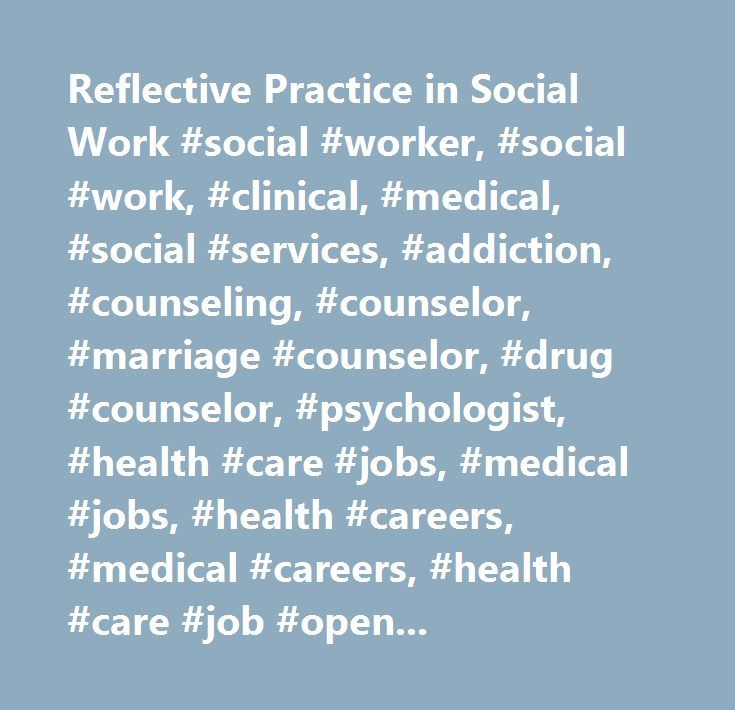 Reflective Practice in Social Work #social #worker, #social #work, #clinical, #medical, #social #services, #addiction, #counseling, #counselor, #marriage #counselor, #drug #counselor, #psychologist, #health #care #jobs, #medical #jobs, #health #careers, #medical #careers, #health #care #job #openings, #organic, #local #produce, #health #care #positions, #health, #care, #practitioner, #education, #cp…
