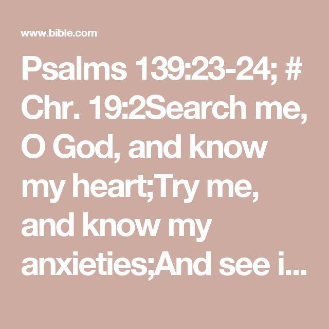 Psalms 139:23-24; # Chr. 19:2Search me, O God, and know my heart;Try me, and know my anxieties;And see if there is any wicked way in me,And #Job 31:6; Ps. 26:2lead me in the way everlasting.