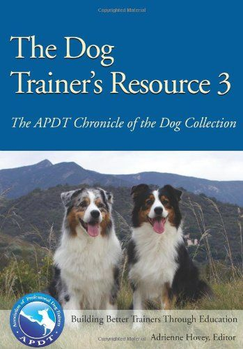 The Dog Trainer's Resource 3: The APDT Chronicle of the Dog Collection by Adrienne Hovey