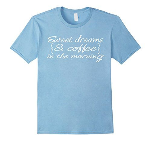 Sweet Dreams And Coffee In The Morning T-shirt Coffee Lover