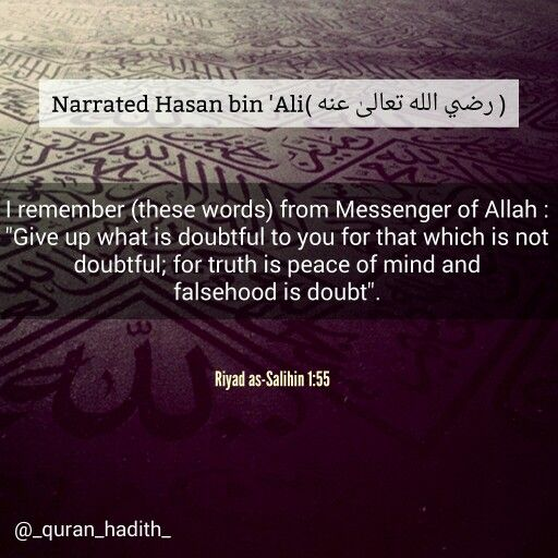 """#Hasan bin '#Ali (May #Allah be pleased with them) said: I remember (these words) from #Messenger of #Allah : """"Give up what is #doubtful to you for that which is not doubtful; for #truth is #peace of #mind and #falsehood is #doubt"""""""