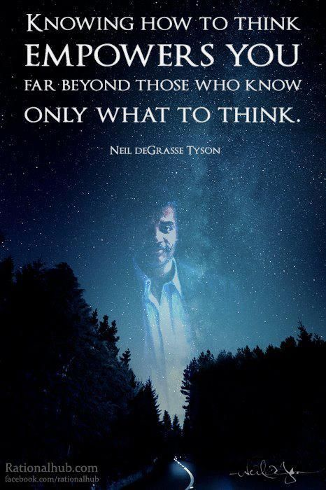 Knowing how to think empowers you far beyond those who know only what to think. --Neil DeGrasse Tyson
