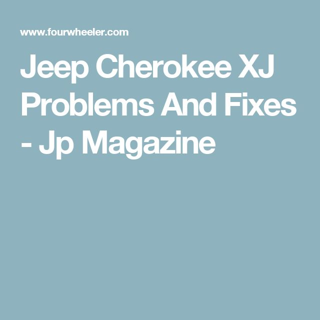 Jeep Cherokee XJ Problems And Fixes - Jp Magazine