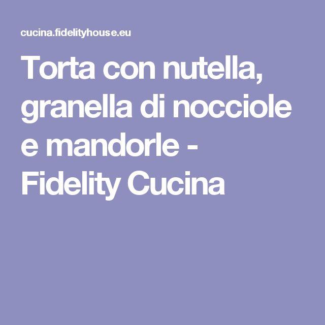 Torta con nutella, granella di nocciole e mandorle - Fidelity Cucina