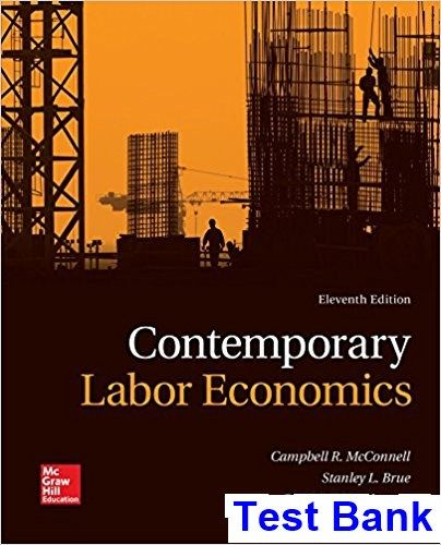 Contemporary Labor Economics 11th Edition McConnell Test Bank - Test bank, Solutions manual, exam bank, quiz bank, answer key for textbook download instantly!