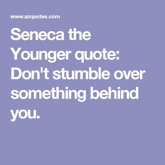 Seneca the Younger quote: Don't stumble over something behind you.