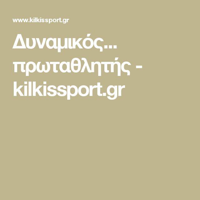 Δυναμικός... πρωταθλητής - kilkissport.gr