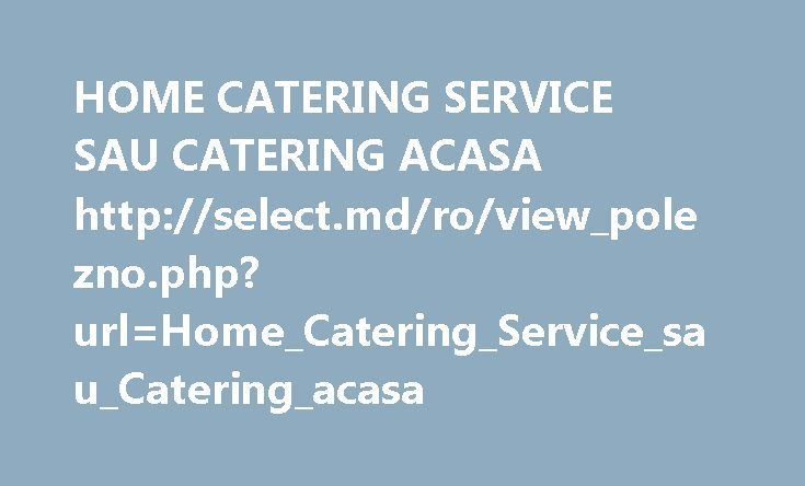 HOME CATERING SERVICE SAU CATERING ACASA http://select.md/ro/view_polezno.php?url=Home_Catering_Service_sau_Catering_acasa