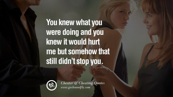 You knew what you were doing and you knew it would hurt me but somehow that still didn't stop you. 60 Quotes On Cheating Boyfriend And Lying Husband