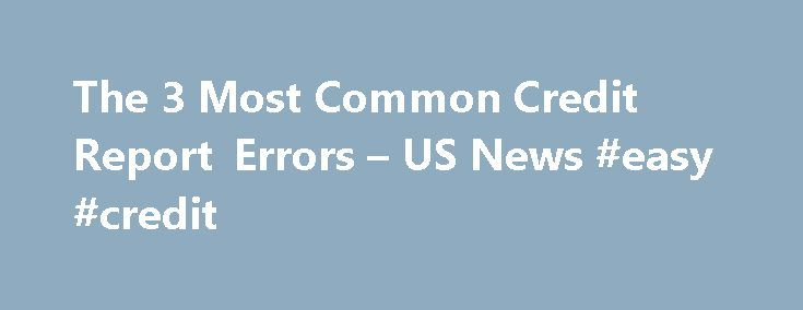 The 3 Most Common Credit Report Errors – US News #easy #credit http://credit-loan.remmont.com/the-3-most-common-credit-report-errors-us-news-easy-credit/  #three credit bureaus # The 3 Most Common Credit Report Errors Look for these mistakes when checking your credit reports. Everyone makes mistakes, and credit bureaus are no exception. In fact, a Federal Trade Commission study last year found that one in four consumer credit reports contain errors – these include everything from minor…
