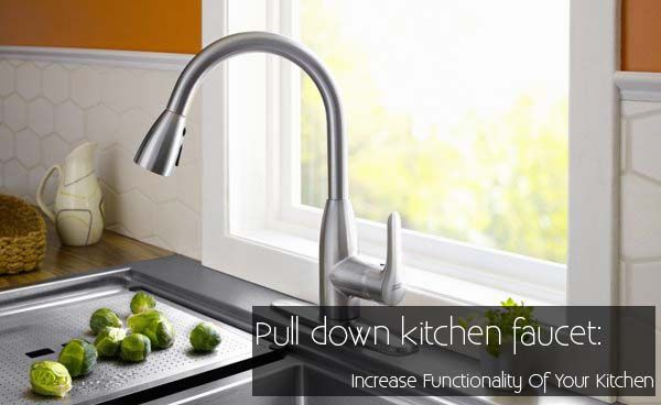 'Pull Down Kitchen Faucet: Increase Functionality Of Your Kitchen'
