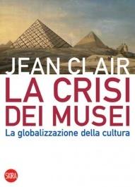 """Jean Clair, """"La crisi dei musei. La globalizzazione della cultura"""", 2008"""