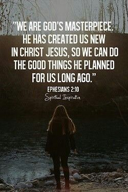 Ephesians 2:10 > We are God's masterpiece. He has created us new in Christ Jesus, so we can do the good things He planned for us long ago.