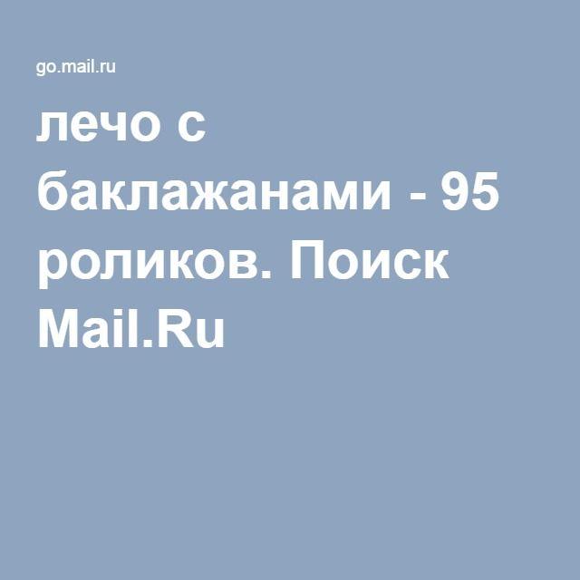 лечо с баклажанами - 95 роликов. Поиск Mail.Ru