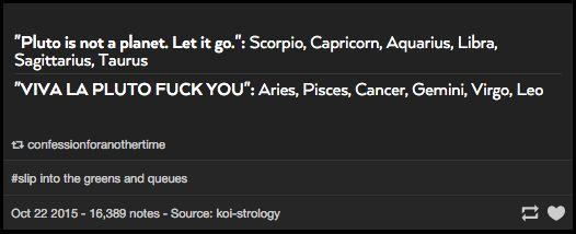 VIVA LA PLUTO <<<< nooooooooooo I'm a Capricorn and Pluto will always be a planet to me!!- I'm a Taurus and I strongly disagree- Viva La Pluto!