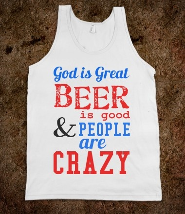 God is great, beer is good, and people are crazy!! I SO NEED THIS!!