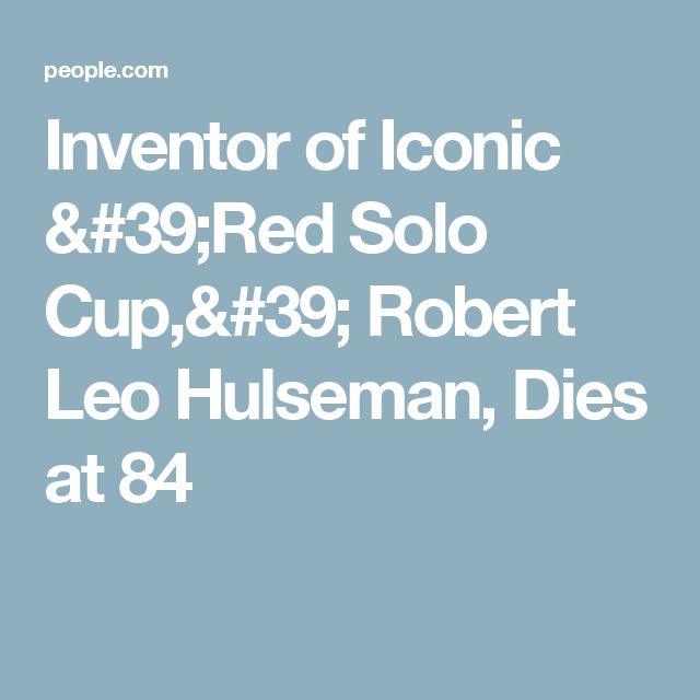 Inventor of Iconic 'Red Solo Cup,' Robert Leo Hulseman, Dies at 84