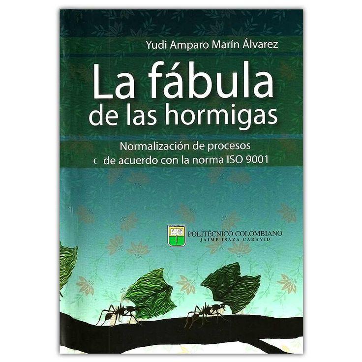 La fábula de las hormigas – Yudi Amparo Marín Álvarez  - Politécnico Colombiano Jaime Isaza Cadavid  http://www.librosyeditores.com/tiendalemoine/4147-la-fabula-de-las-hormigas-normalizacion-de-procesos-de-acuerdo-con-la-norma-iso-9001-9789589090282.html  Editores y distribuidores