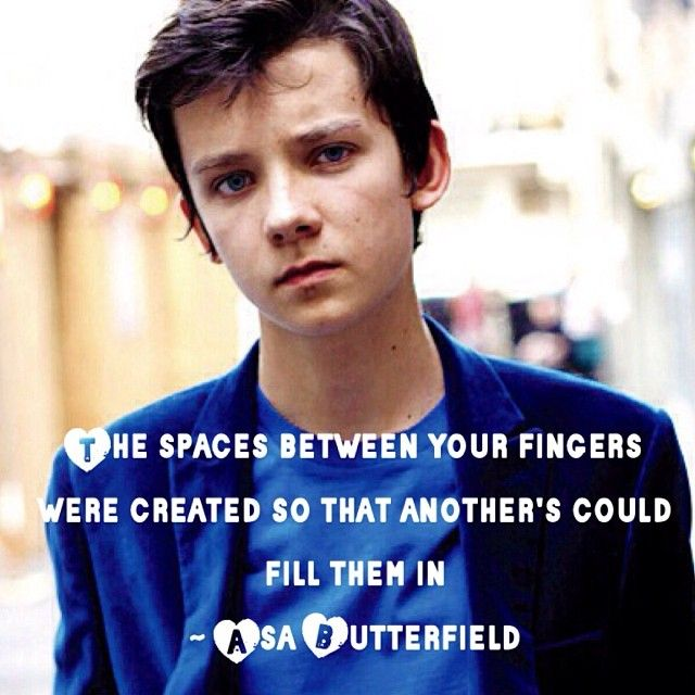 """""""the spaces between your fingers were created so that anothers could fill them in"""" -Asa Butterfield"""