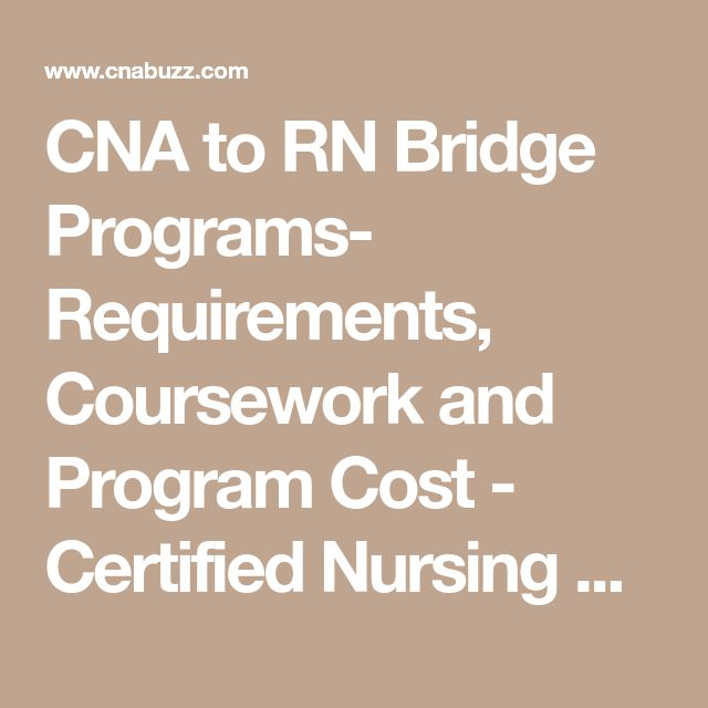 CNA to RN Bridge Programs- Requirements, Coursework and Program Cost - Certified Nursing Assistant (CNA) Classes and Training Guide