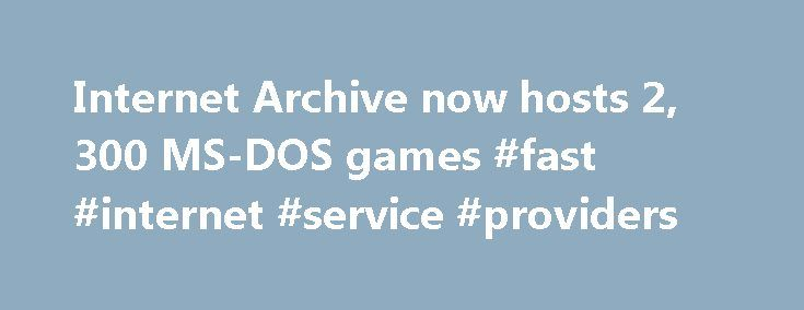 Internet Archive now hosts 2, 300 MS-DOS games #fast #internet #service #providers http://internet.remmont.com/internet-archive-now-hosts-2-300-ms-dos-games-fast-internet-service-providers/  Internet Archive now hosts 2,300 MS-DOS games Wednesday 7 January 2015 The Internet Archive is rapidly becoming an indispensible tool for fans of retro games. After adding 900-odd vintage arcade games back in November, it's now added to the collection with over 2300 MS-DOS games. Although slightly more…