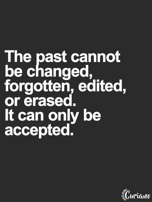 The past cannot be changed, it can only be accepted... wise words