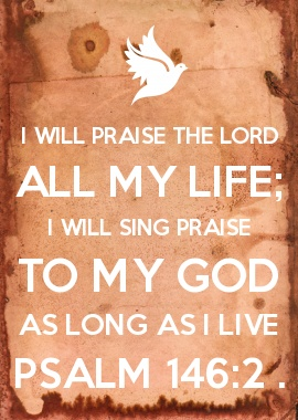 Psalm 146:2 ~ I will praise the Lord all my life;     I will sing praise to my God as long as I live.