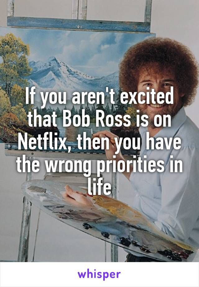 If you aren't excited that Bob Ross is on Netflix, then you have the wrong priorities in life