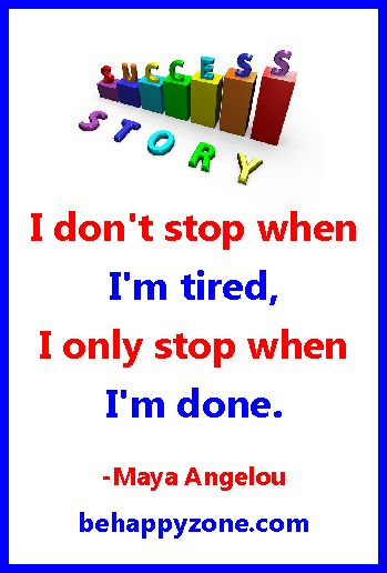 I don't stop when I'm tired, I only stop when I'm done. Maya Angelou. - Inspirational quotes on success by famous women.