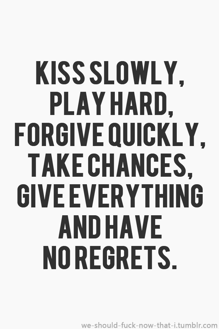 Kiss slowly, play hard, forgive quickly, take changes, give everything and have no regrets.